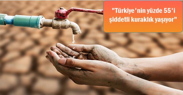 """""""Türkiye'nin yüzde 55'i şiddetli kuraklık yaşıyor"""""""