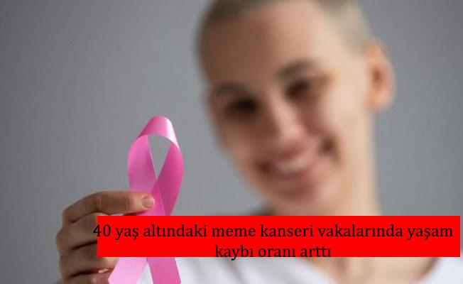 40 yaş altındaki meme kanseri vakalarında yaşam kaybı oranı arttı