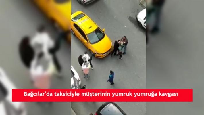 Bağcılar'da taksiciyle müşterinin yumruk yumruğa kavgası