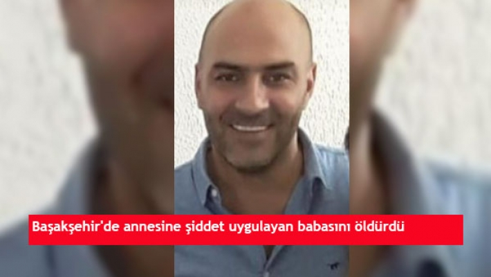 Başakşehir'de annesine şiddet uygulayan babasını öldürdü