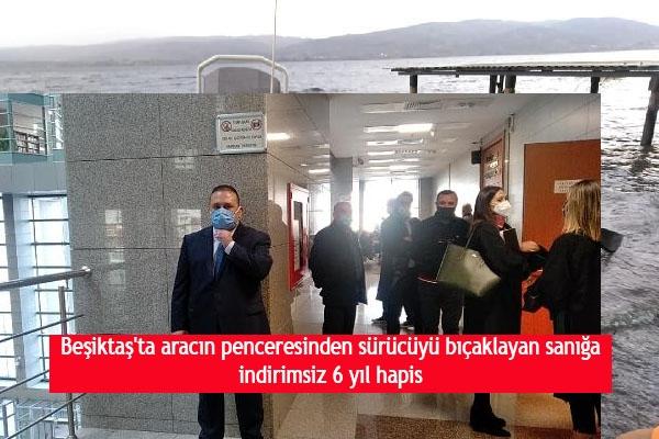 Beşiktaş'ta aracın penceresinden sürücüyü bıçaklayan sanığa indirimsiz 6 yıl hapis