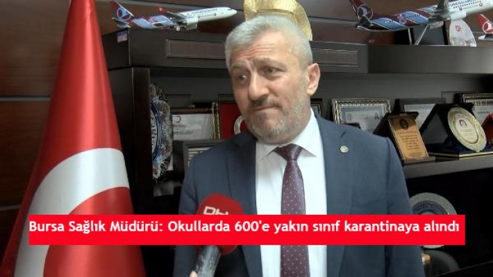 Bursa Sağlık Müdürü: Okullarda 600'e yakın sınıf karantinaya alındı