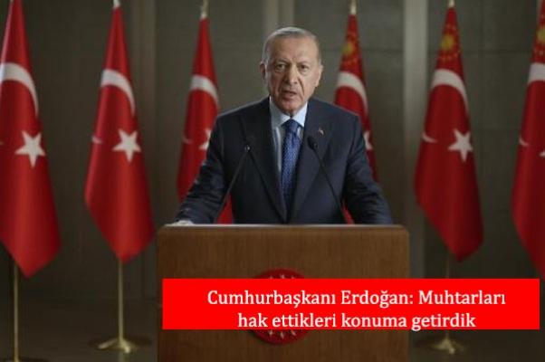 Cumhurbaşkanı Erdoğan: Muhtarları hak ettikleri konuma getirdik