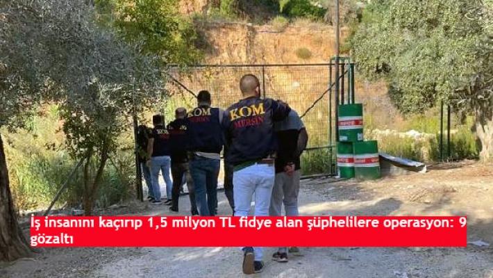 İş insanını kaçırıp 1,5 milyon TL fidye alan şüphelilere operasyon: 9 gözaltı