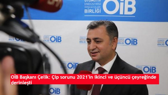 OİB Başkanı Çelik: Çip sorunu 2021'in ikinci ve üçüncü çeyreğinde derinleşti