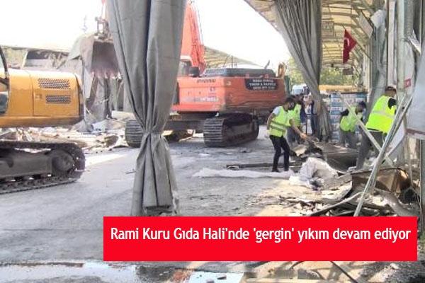 Rami Kuru Gıda Hali'nde 'gergin' yıkım devam ediyor