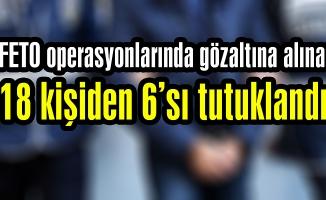 FETO operasyonlarında gözaltına alınan 18 kişiden 6'sı tutuklandı