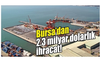 Bursa Uludağ İhracatçı Birlikleri, temmuz ayında 2,3 milyar dolarlık ihracat yaptı
