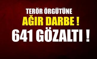 Terör örgütüne ağır darbe: 641 kişi gözaltına alındı.
