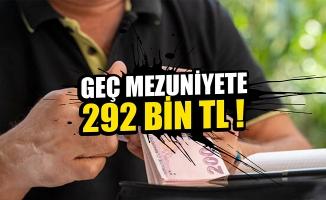 Geç mezuniyete 292 bin TL!