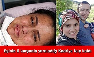 Eşinin 6 kurşunla yaraladığı Kadriye felç kaldı