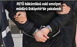 FETÖ hükümlüsü eski emniyet müdürü Eskişehir'de yakalandı