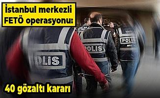 İstanbul merkezli FETÖ operasyonu: 40 gözaltı kararı